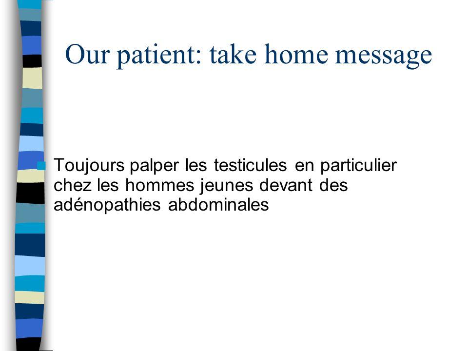 Our patient: take home message Toujours palper les testicules en particulier chez les hommes jeunes devant des adénopathies abdominales