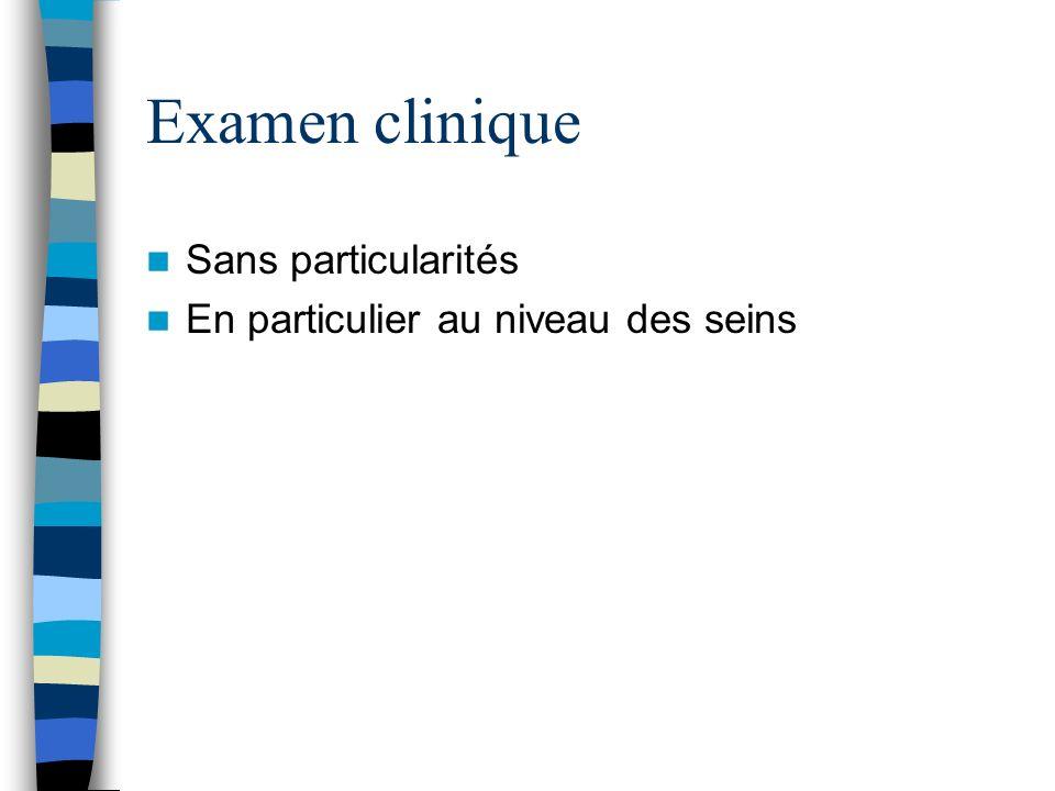 Examen clinique Sans particularités En particulier au niveau des seins