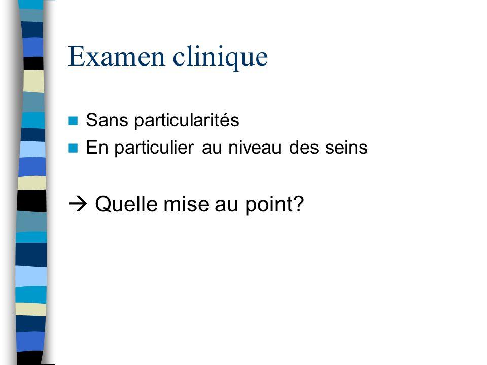Examen clinique Sans particularités En particulier au niveau des seins Quelle mise au point?