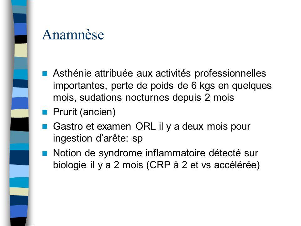 Anamnèse Asthénie attribuée aux activités professionnelles importantes, perte de poids de 6 kgs en quelques mois, sudations nocturnes depuis 2 mois Pr