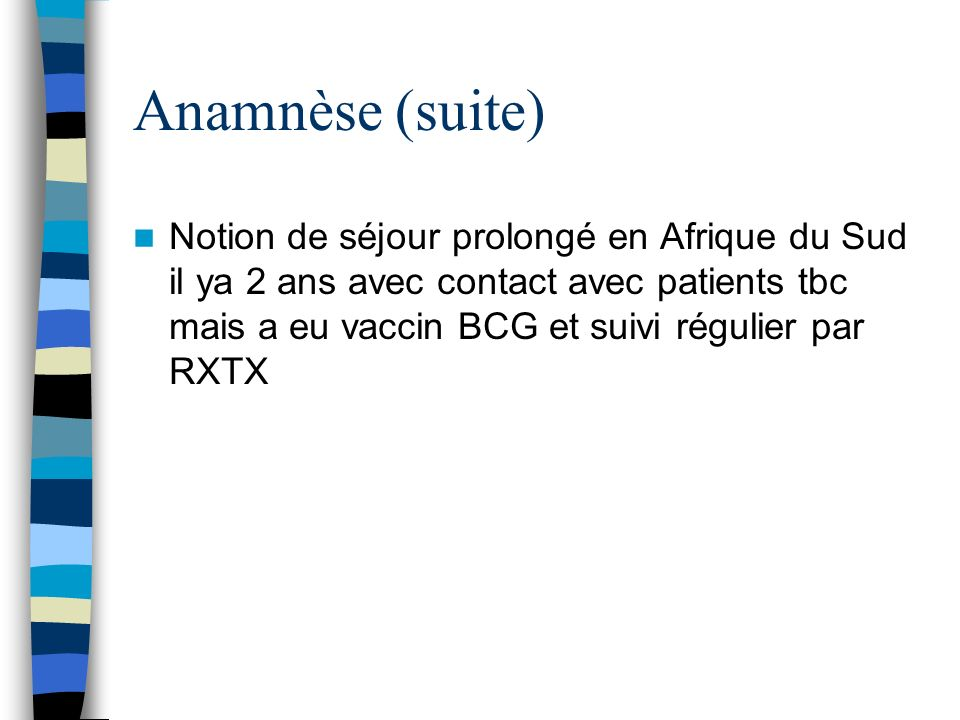 Anamnèse (suite) Notion de séjour prolongé en Afrique du Sud il ya 2 ans avec contact avec patients tbc mais a eu vaccin BCG et suivi régulier par RXT