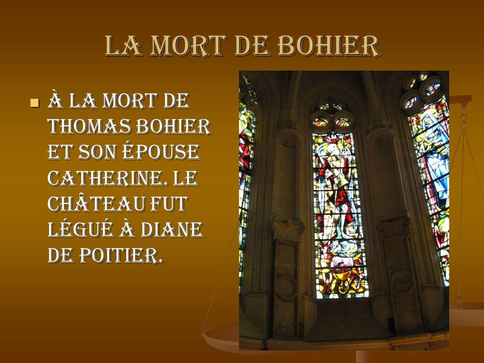 LA MORT DE BOHIER À la mort de Thomas Bohier et son épouse Catherine. LE Château fut légué à Diane De Poitier. À la mort de Thomas Bohier et son épous