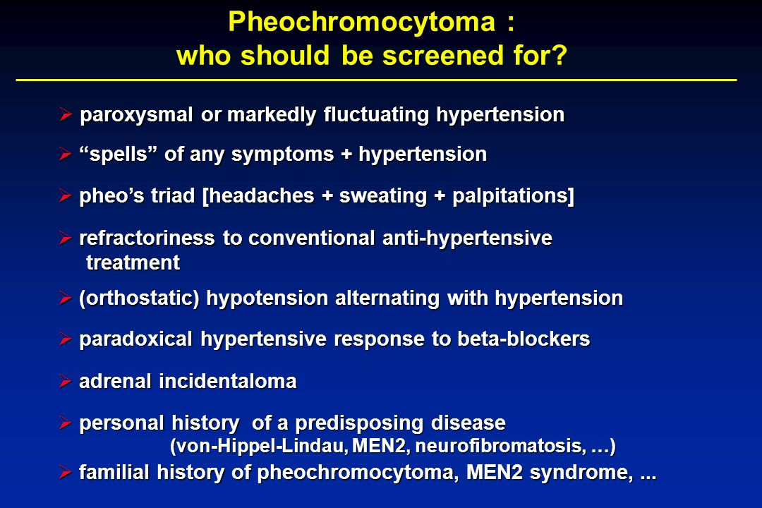 Pheochromocytoma : who should be screened for? paroxysmal or markedly fluctuating hypertension paroxysmal or markedly fluctuating hypertension spells