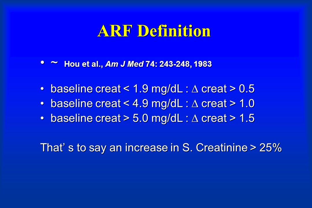 Definition of ARF: classification de RIFLE (risk, injury, failure, loss, ESRD) adapted from Bellomo et al Crit Care 2004 GFR criteria:GFR criteria: Serum creatinine increased at least 1.5 timesSerum creatinine increased at least 1.5 timesand/or Urine output criteria:Urine output criteria: < 0.5 ml/Kg/h during at least 6h.