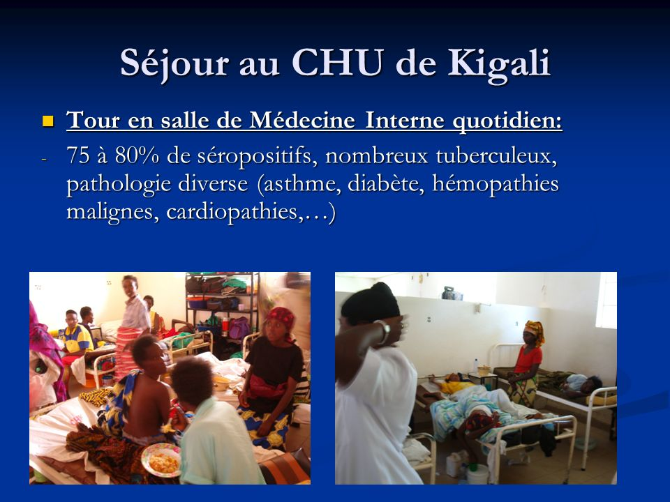 Séjour au CHU de Kigali Tour en salle de Médecine Interne quotidien: Tour en salle de Médecine Interne quotidien: - 75 à 80% de séropositifs, nombreux