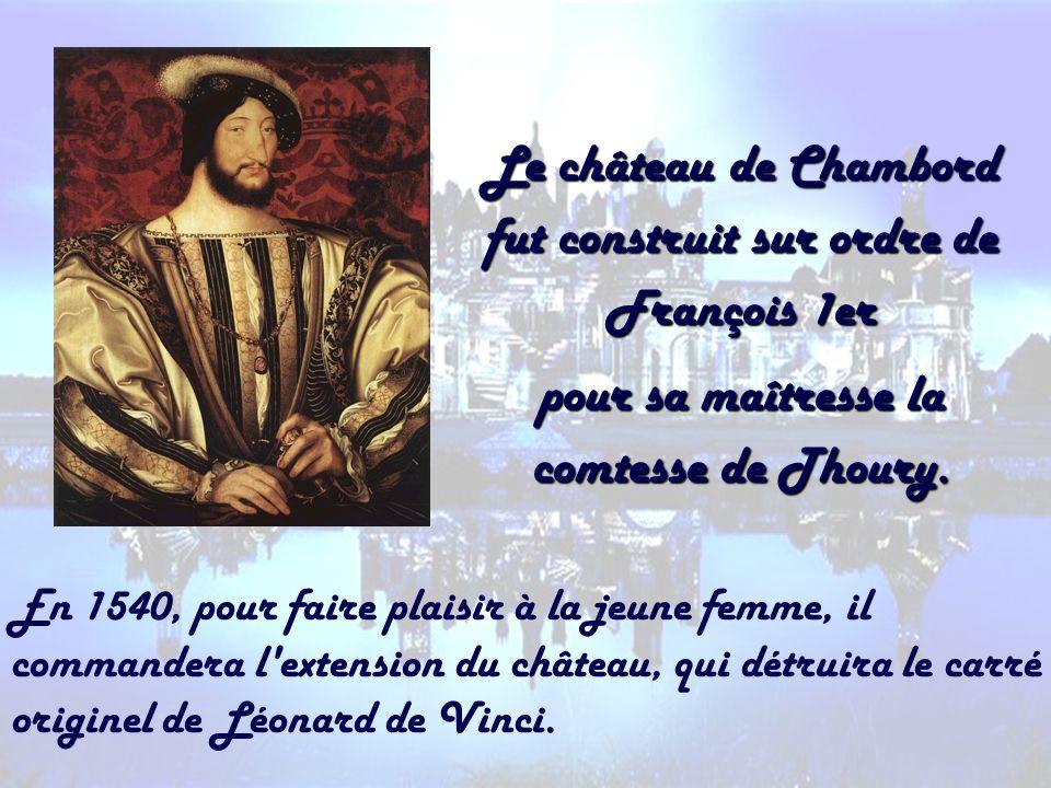 Le château de Chambord fut construit sur ordre de François 1er pour sa maîtresse la comtesse de Thoury. En 1540, pour faire plaisir à la jeune femme,