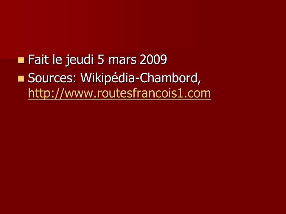 Fait le jeudi 5 mars 2009 Fait le jeudi 5 mars 2009 Sources: Wikipédia-Chambord, http://www.routesfrancois1.com Sources: Wikipédia-Chambord, http://ww