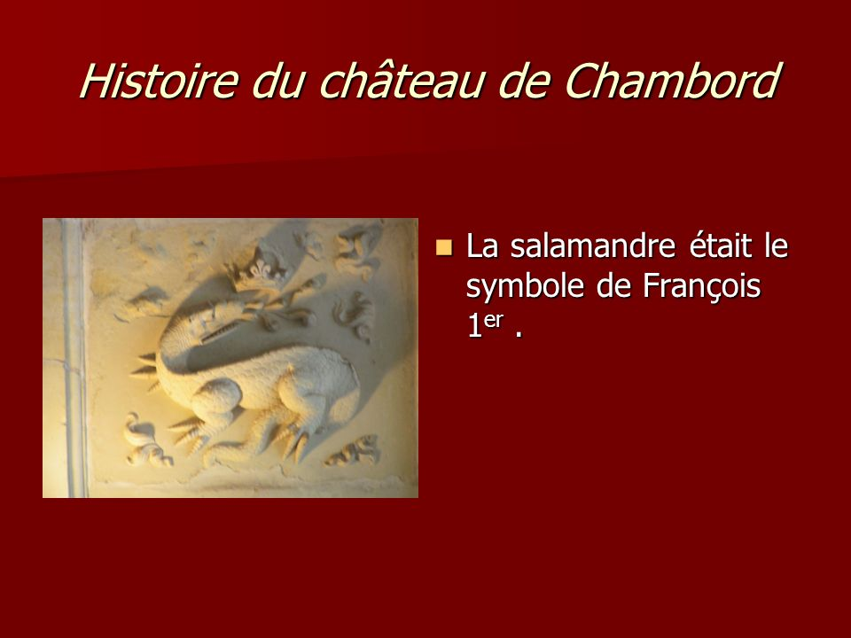 Histoire du château de Chambord La salamandre était le symbole de François 1 er. La salamandre était le symbole de François 1 er.