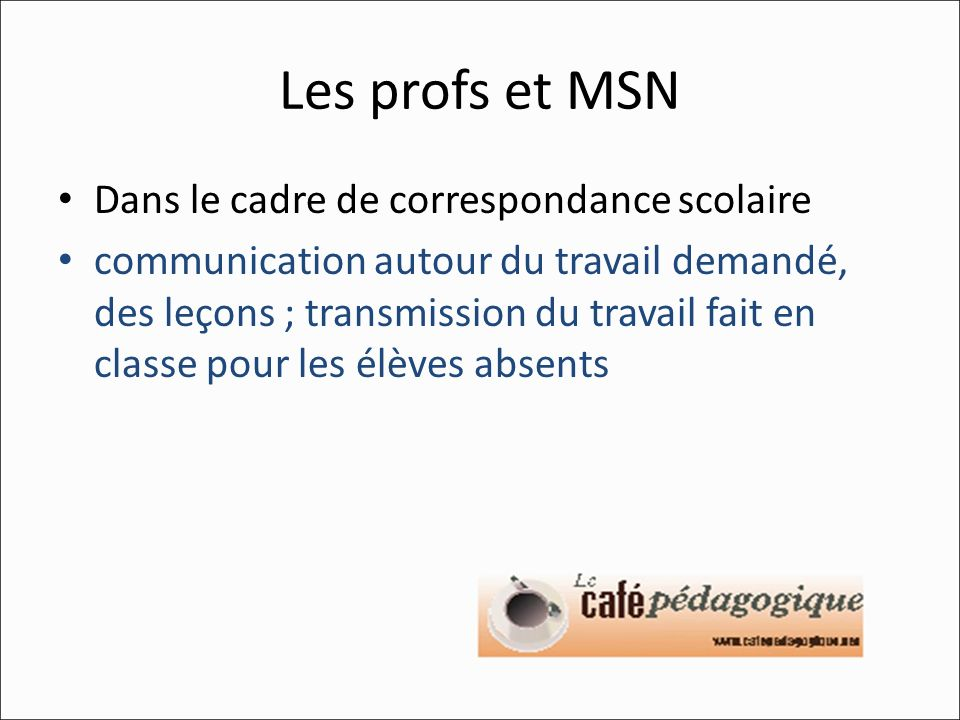 Les profs et MSN Dans le cadre de correspondance scolaire communication autour du travail demandé, des leçons ; transmission du travail fait en classe pour les élèves absents