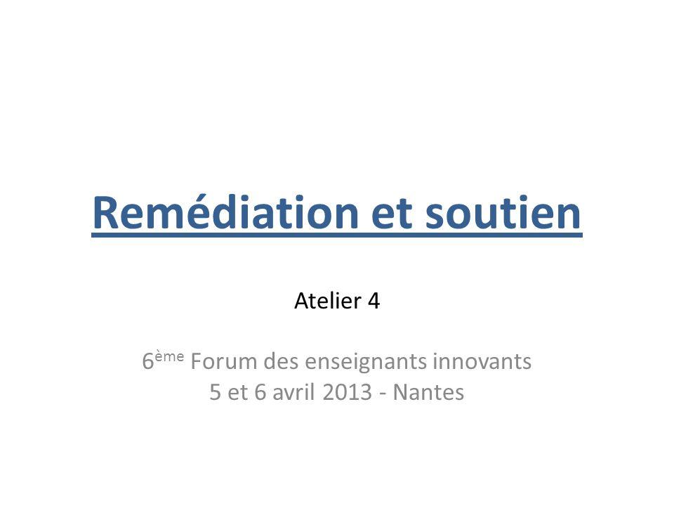 Remédiation et soutien Atelier 4 6 ème Forum des enseignants innovants 5 et 6 avril 2013 - Nantes
