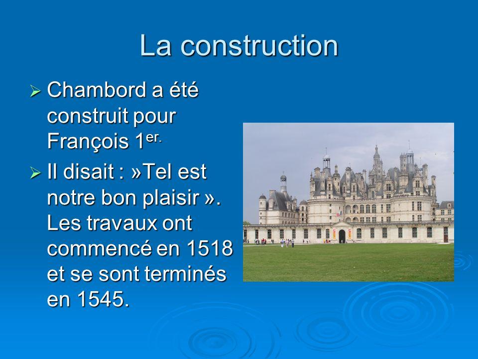 La construction Chambord a été construit pour François 1 er. Chambord a été construit pour François 1 er. Il disait : »Tel est notre bon plaisir ». Le