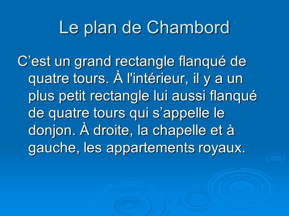 Le plan de Chambord Cest un grand rectangle flanqué de quatre tours. À l'intérieur, il y a un plus petit rectangle lui aussi flanqué de quatre tours q