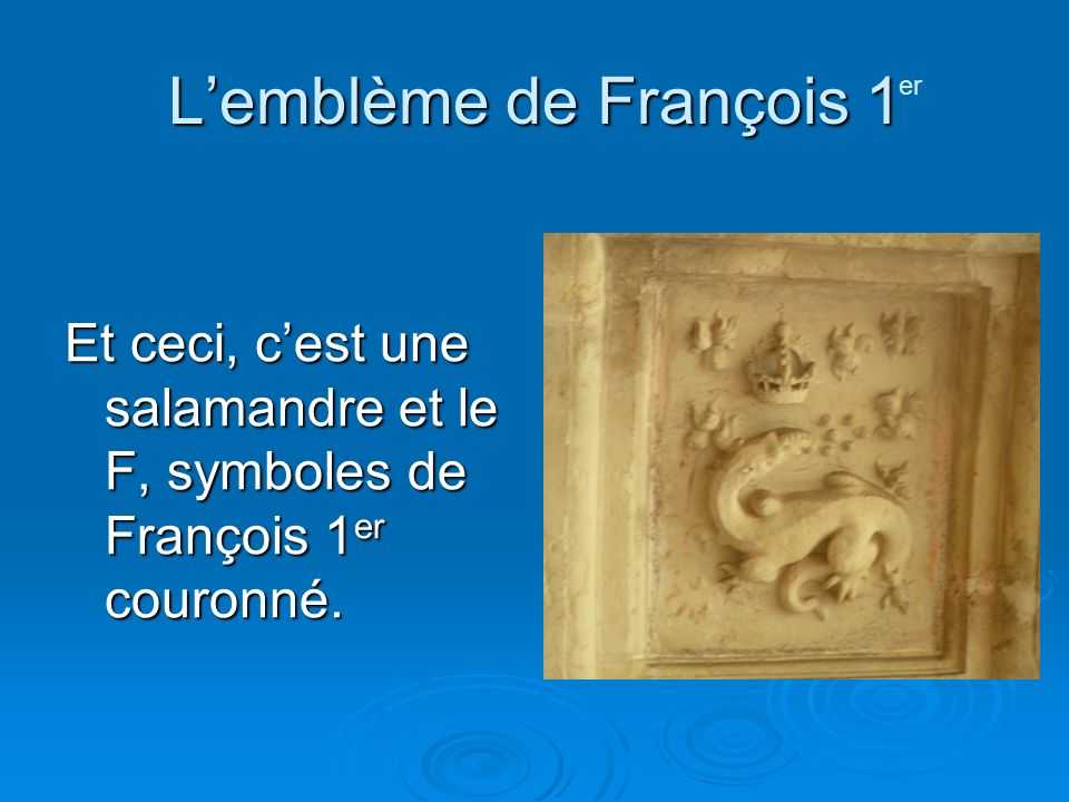 Lemblème de François 1 Et ceci, cest une salamandre et le F, symboles de François 1 er couronné. er