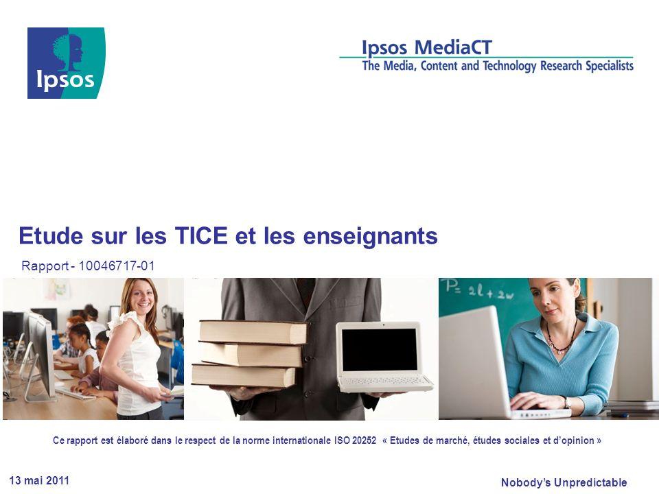 Nobodys Unpredictable 13 mai 2011 Etude sur les TICE et les enseignants Rapport - 10046717-01 Ce rapport est élaboré dans le respect de la norme internationale ISO 20252 « Etudes de marché, études sociales et dopinion »