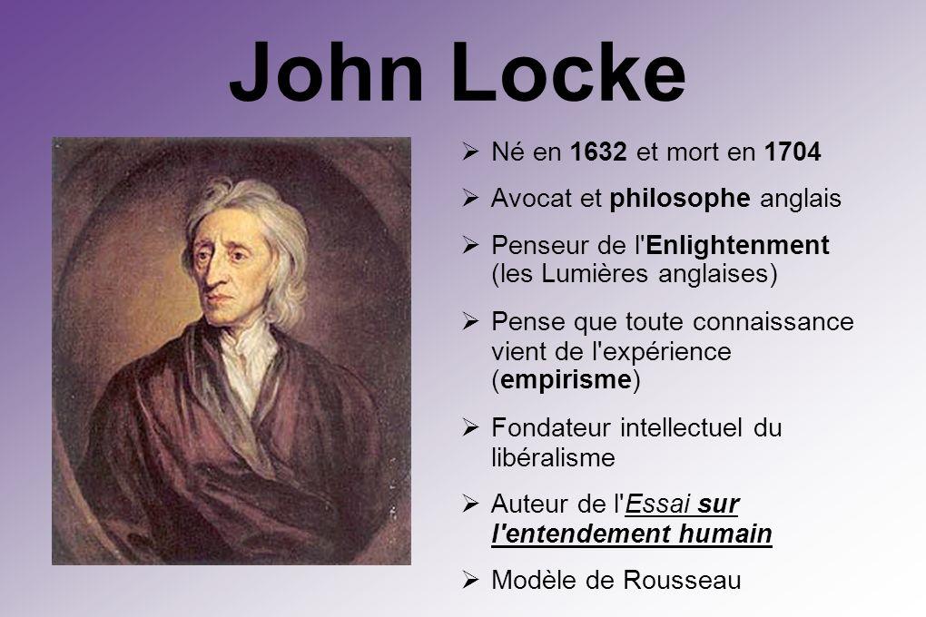 John Locke Né en 1632 et mort en 1704 Avocat et philosophe anglais Penseur de l Enlightenment (les Lumières anglaises) Pense que toute connaissance vient de l expérience (empirisme) Fondateur intellectuel du libéralisme Auteur de l Essai sur l entendement humain Modèle de Rousseau