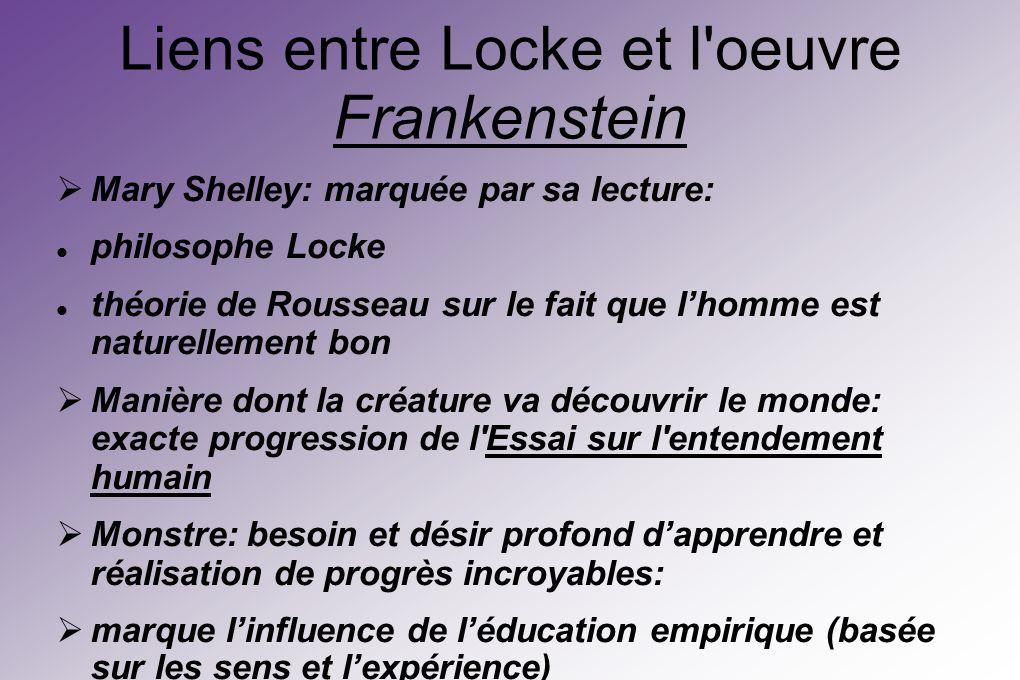 Liens entre Locke et l oeuvre Frankenstein Mary Shelley: marquée par sa lecture: philosophe Locke théorie de Rousseau sur le fait que lhomme est naturellement bon Manière dont la créature va découvrir le monde: exacte progression de l Essai sur l entendement humain Monstre: besoin et désir profond dapprendre et réalisation de progrès incroyables: marque linfluence de léducation empirique (basée sur les sens et lexpérience)