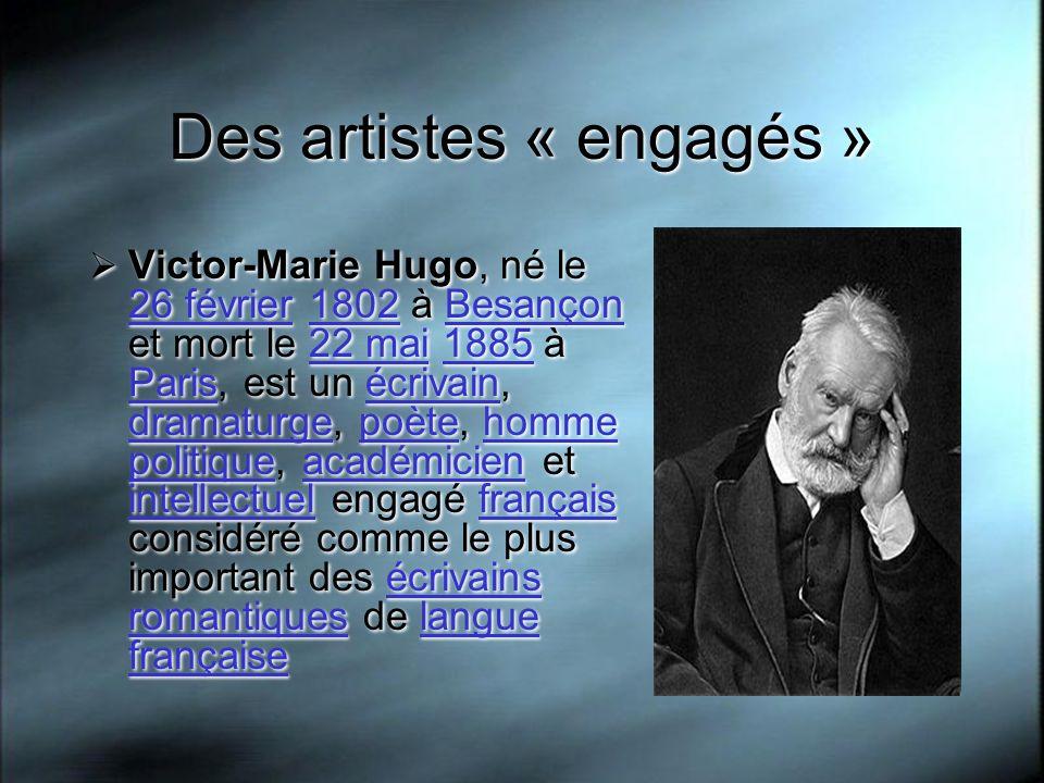 Des artistes « engagés » Victor-Marie Hugo, né le 26 février 1802 à Besançon et mort le 22 mai 1885 à Paris, est un écrivain, dramaturge, poète, homme politique, académicien et intellectuel engagé français considéré comme le plus important des écrivains romantiques de langue française 26 février1802Besançon22 mai1885 Parisécrivain dramaturgepoètehomme politiqueacadémicien intellectuelfrançaisécrivains romantiqueslangue française Victor-Marie Hugo, né le 26 février 1802 à Besançon et mort le 22 mai 1885 à Paris, est un écrivain, dramaturge, poète, homme politique, académicien et intellectuel engagé français considéré comme le plus important des écrivains romantiques de langue française 26 février1802Besançon22 mai1885 Parisécrivain dramaturgepoètehomme politiqueacadémicien intellectuelfrançaisécrivains romantiqueslangue française