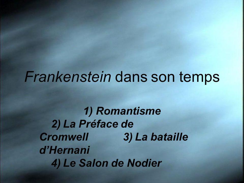Frankenstein dans son temps 1) Romantisme 2)La Préface de Cromwell3)La bataille dHernani 4)Le Salon de Nodier