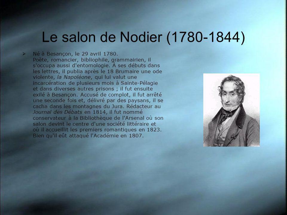 Le salon de Nodier (1780-1844) Né à Besançon, le 29 avril 1780. Poète, romancier, bibliophile, grammairien, il s'occupa aussi d'entomologie. À ses déb