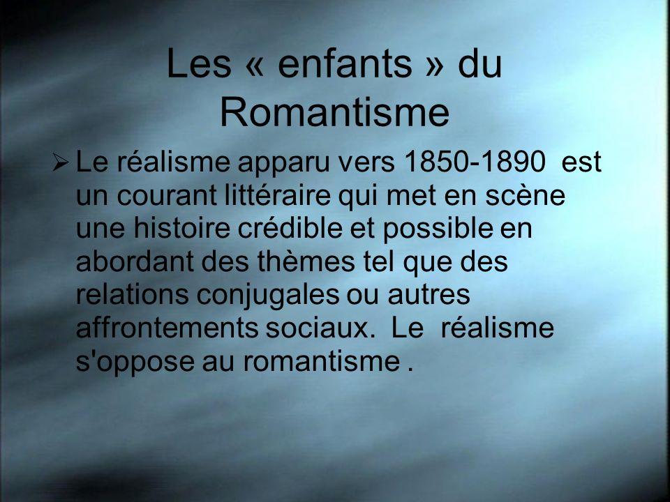 Les « enfants » du Romantisme Le réalisme apparu vers 1850-1890 est un courant littéraire qui met en scène une histoire crédible et possible en abordant des thèmes tel que des relations conjugales ou autres affrontements sociaux.