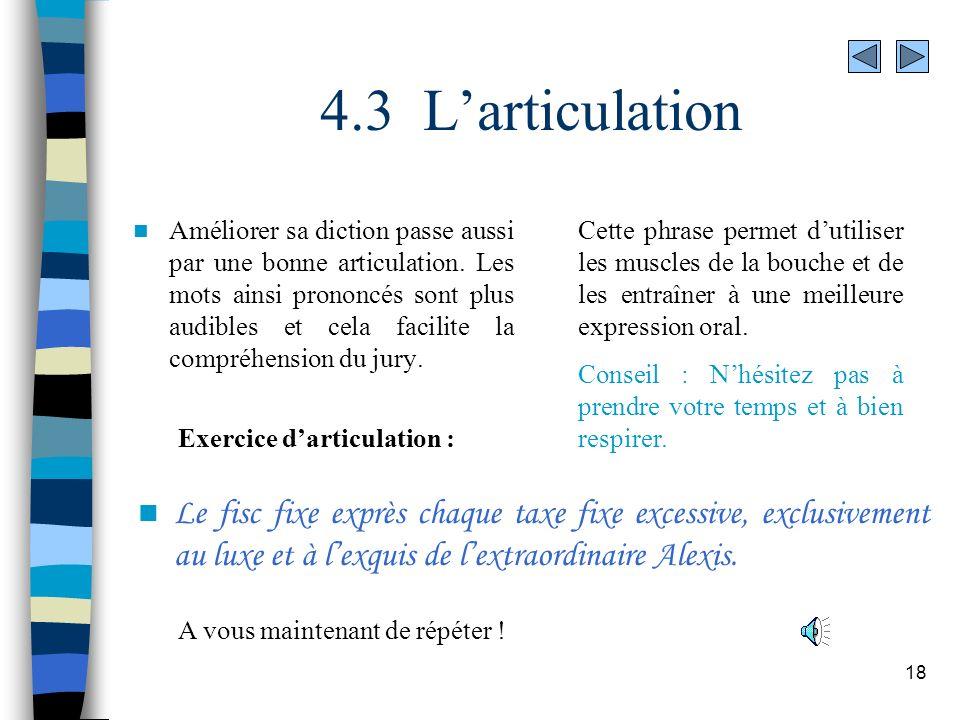 18 4.3 Larticulation Améliorer sa diction passe aussi par une bonne articulation. Les mots ainsi prononcés sont plus audibles et cela facilite la comp