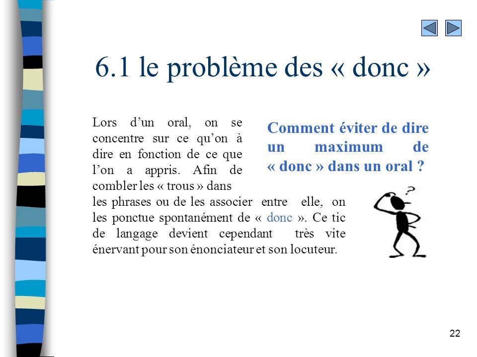 22 6.1 le problème des « donc » Comment éviter de dire un maximum de « donc » dans un oral ? Lors dun oral, on se concentre sur ce quon à dire en fonc
