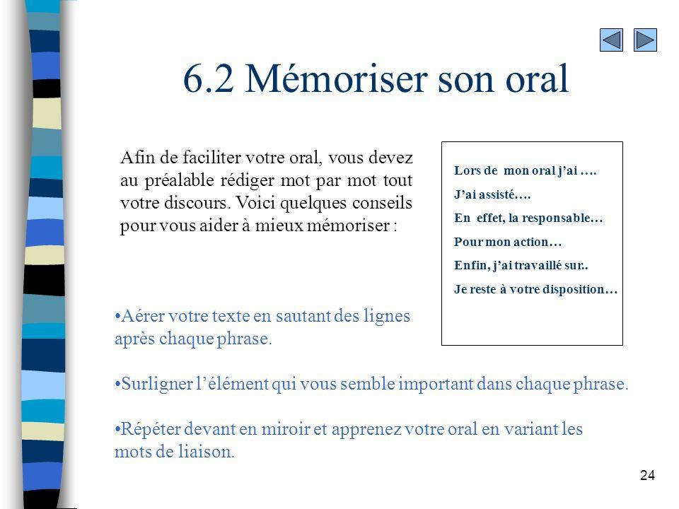 24 6.2 Mémoriser son oral Afin de faciliter votre oral, vous devez au préalable rédiger mot par mot tout votre discours. Voici quelques conseils pour