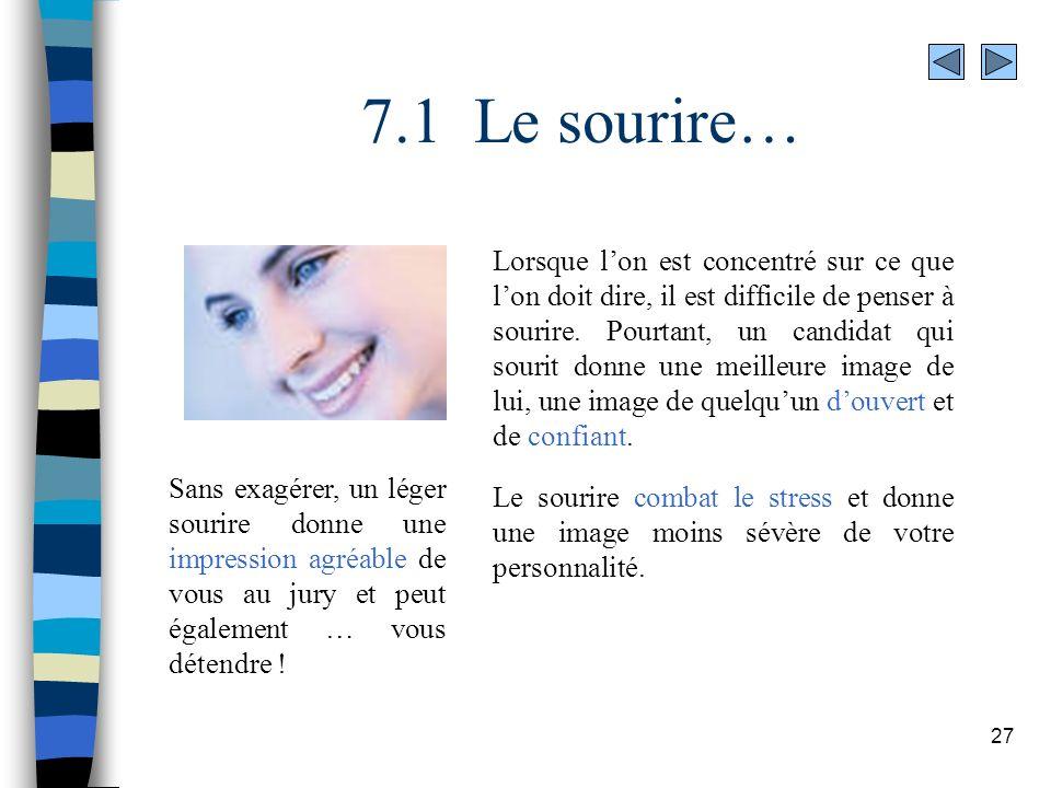 27 7.1 Le sourire… Lorsque lon est concentré sur ce que lon doit dire, il est difficile de penser à sourire. Pourtant, un candidat qui sourit donne un