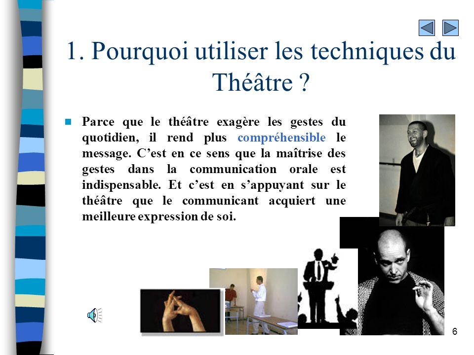 6 1. Pourquoi utiliser les techniques du Théâtre ? Parce que le théâtre exagère les gestes du quotidien, il rend plus compréhensible le message. Cest
