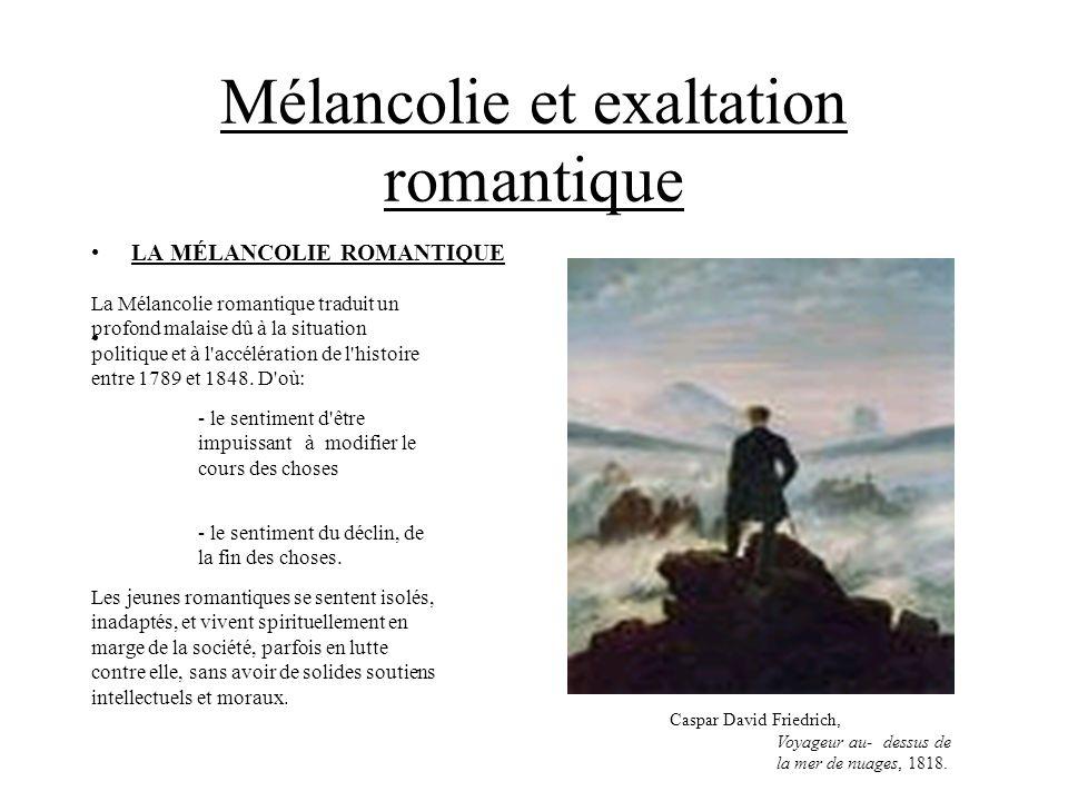 Mélancolie et exaltation romantique LA MÉLANCOLIE ROMANTIQUE La Mélancolie romantique traduit un profond malaise dû à la situation politique et à l'ac