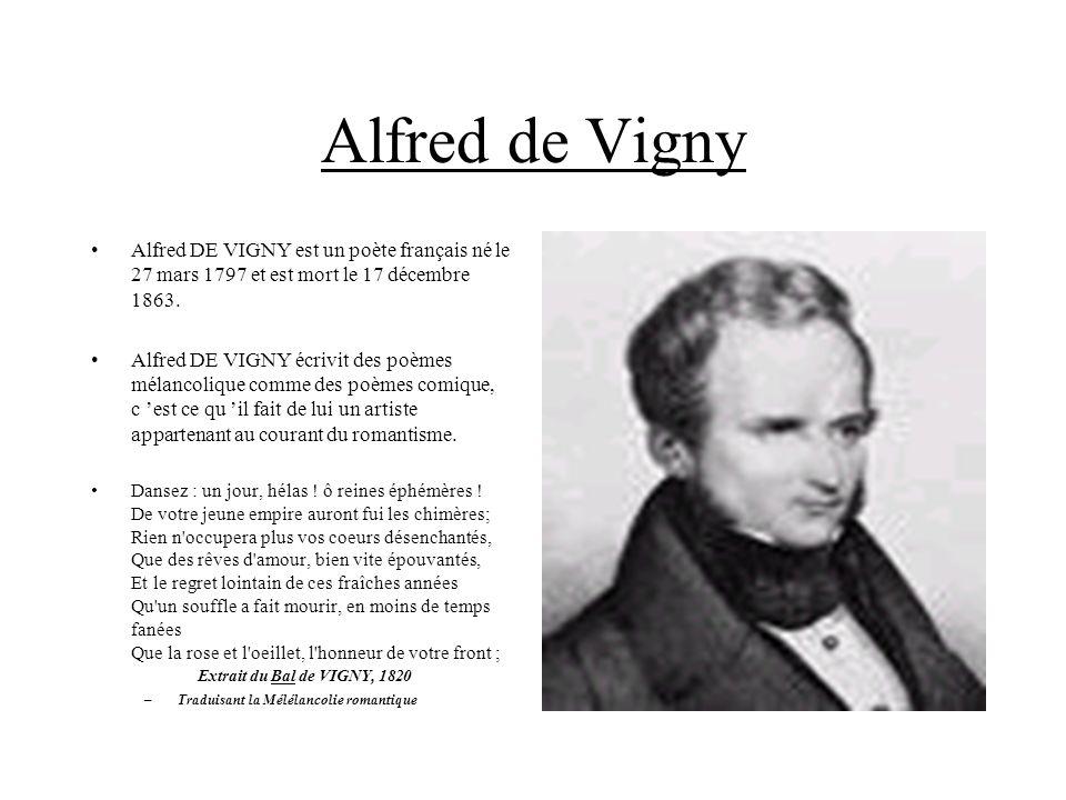 Alfred de Vigny Alfred DE VIGNY est un poète français né le 27 mars 1797 et est mort le 17 décembre 1863. Alfred DE VIGNY écrivit des poèmes mélancoli