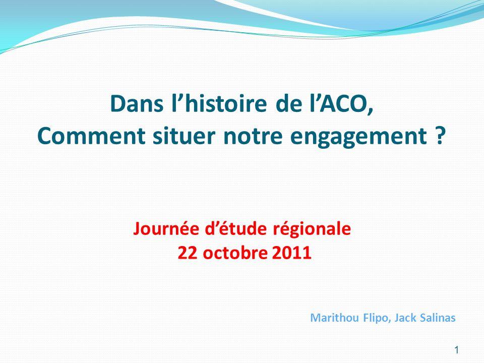 Dans lhistoire de lACO, Comment situer notre engagement ? Journée détude régionale 22 octobre 2011 Marithou Flipo, Jack Salinas 1