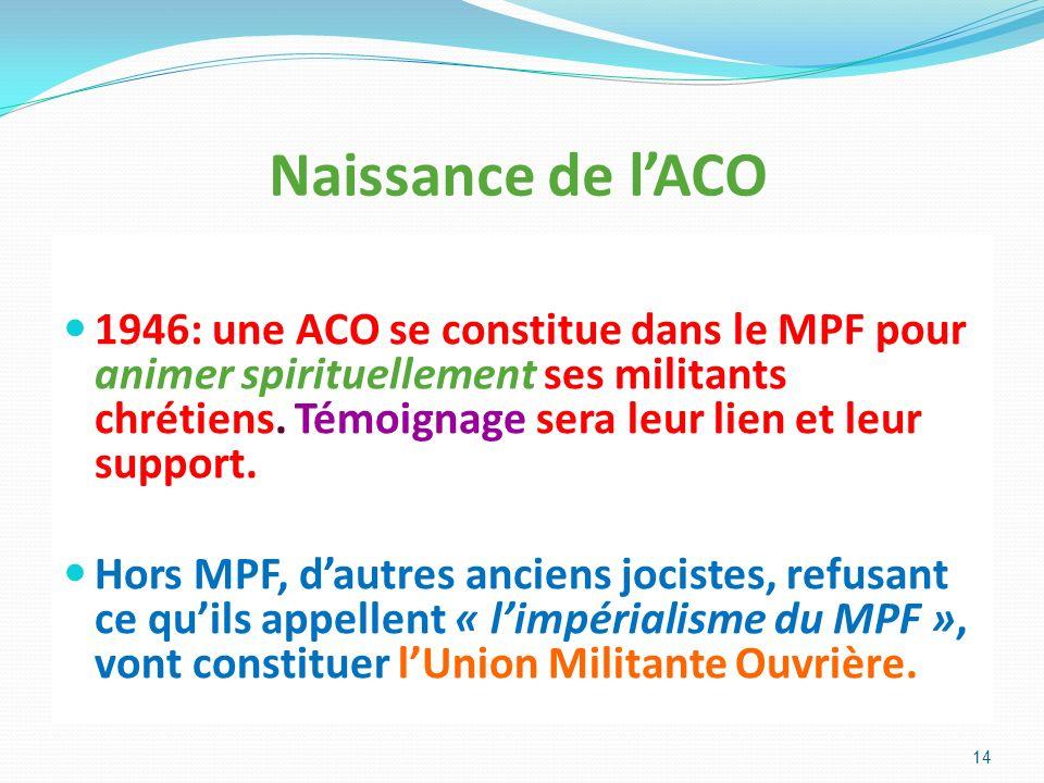 Naissance de lACO 1946: une ACO se constitue dans le MPF pour animer spirituellement ses militants chrétiens. Témoignage sera leur lien et leur suppor