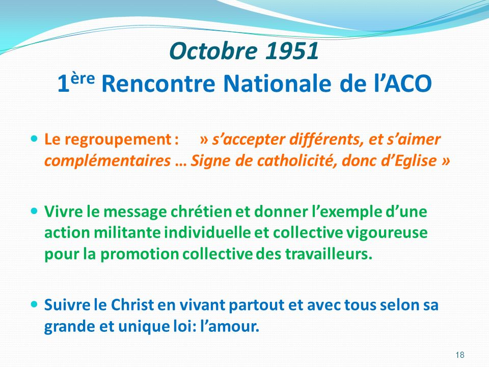 Octobre 1951 1 ère Rencontre Nationale de lACO Le regroupement : » saccepter différents, et saimer complémentaires … Signe de catholicité, donc dEglis