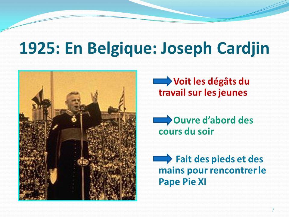 1925: En Belgique: Joseph Cardjin Voit les dégâts du travail sur les jeunes Ouvre dabord des cours du soir Fait des pieds et des mains pour rencontrer