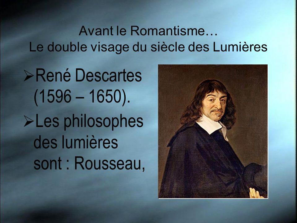 Avant le Romantisme… Le double visage du siècle des Lumières René Descartes (1596 – 1650). Les philosophes des lumières sont : Rousseau,