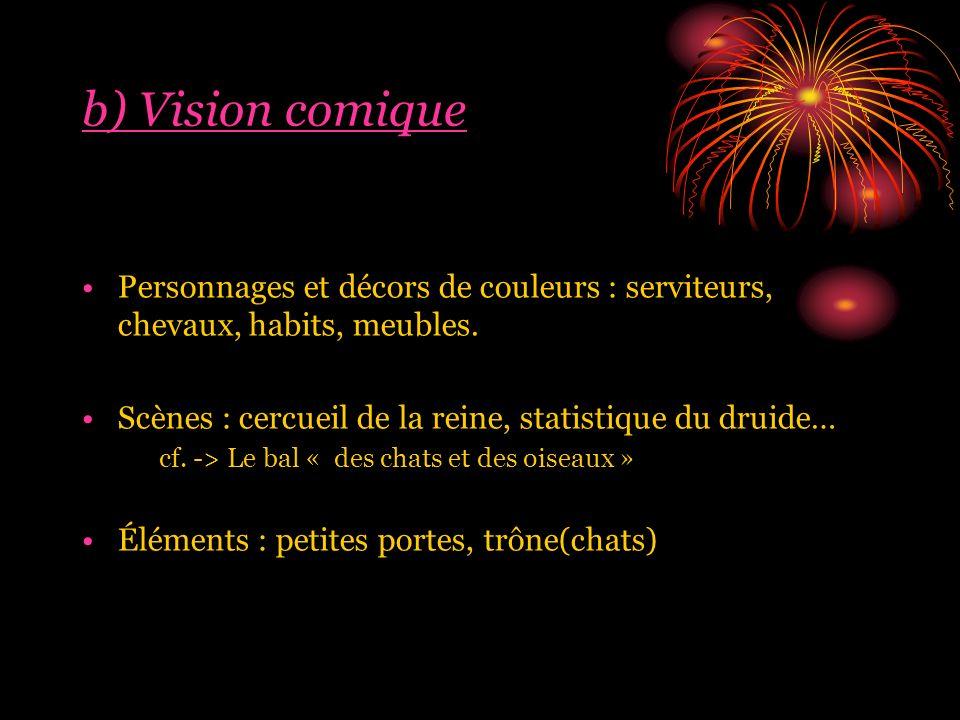 b) Vision comique Personnages et décors de couleurs : serviteurs, chevaux, habits, meubles.
