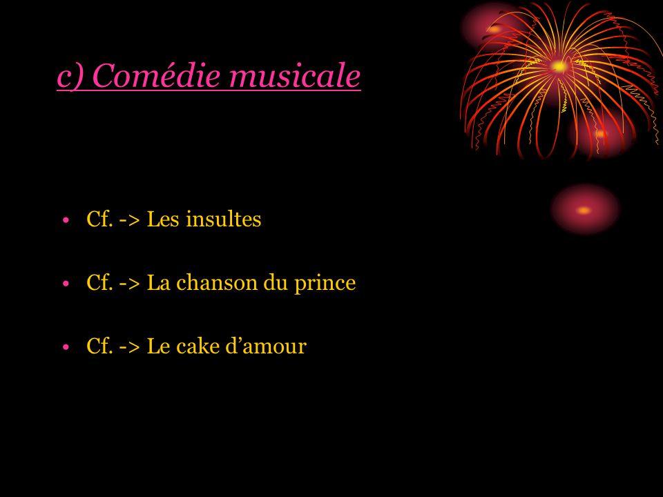c) Comédie musicale Cf. -> Les insultes Cf. -> La chanson du prince Cf. -> Le cake damour