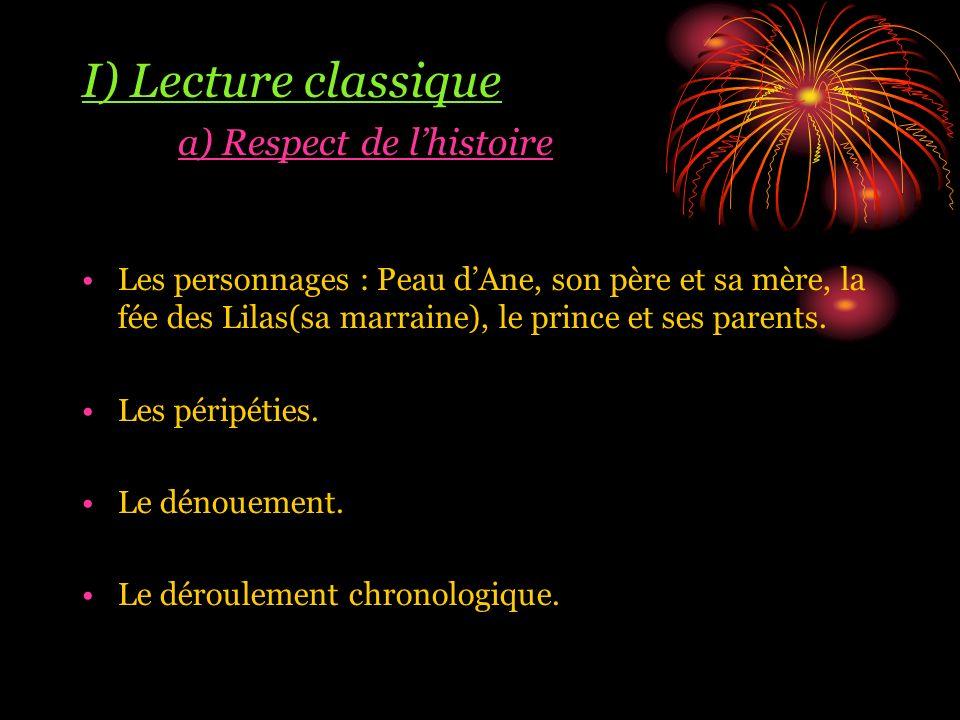 I) Lecture classique a) Respect de lhistoire Les personnages : Peau dAne, son père et sa mère, la fée des Lilas(sa marraine), le prince et ses parents.