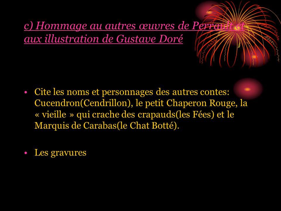 c) Hommage au autres œuvres de Perrault et aux illustration de Gustave Doré Cite les noms et personnages des autres contes: Cucendron(Cendrillon), le petit Chaperon Rouge, la « vieille » qui crache des crapauds(les Fées) et le Marquis de Carabas(le Chat Botté).