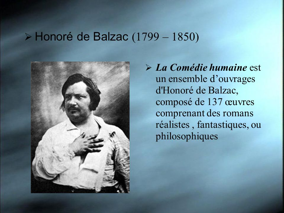 Honoré de Balzac (1799 – 1850) La Comédie humaine est un ensemble douvrages d Honoré de Balzac, composé de 137 œuvres comprenant des romans réalistes, fantastiques, ou philosophiques