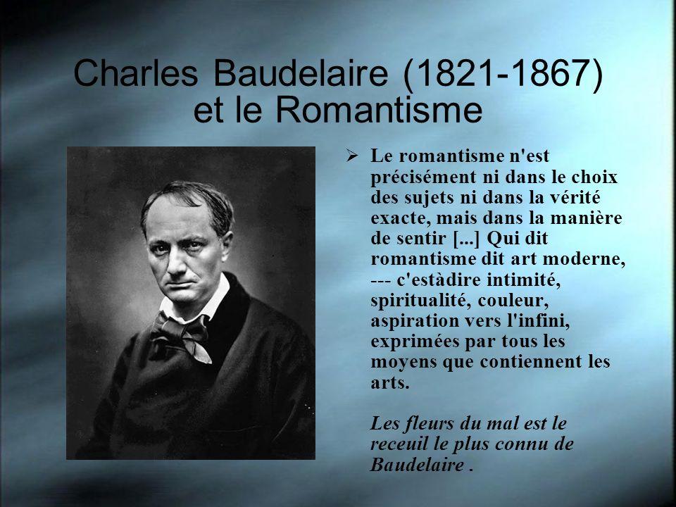 Charles Baudelaire (1821-1867) et le Romantisme Le romantisme n est précisément ni dans le choix des sujets ni dans la vérité exacte, mais dans la manière de sentir [...] Qui dit romantisme dit art moderne, --- c estàdire intimité, spiritualité, couleur, aspiration vers l infini, exprimées par tous les moyens que contiennent les arts.