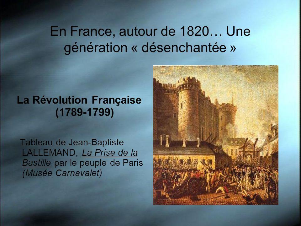 En France, autour de 1820… Une génération « désenchantée » La Révolution Française (1789-1799) Tableau de Jean-Baptiste LALLEMAND, La Prise de la Bast