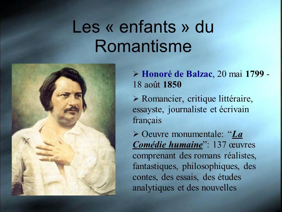 Les « enfants » du Romantisme Honoré de Balzac, 20 mai 1799 - 18 août 1850 Romancier, critique littéraire, essayste, journaliste et écrivain français