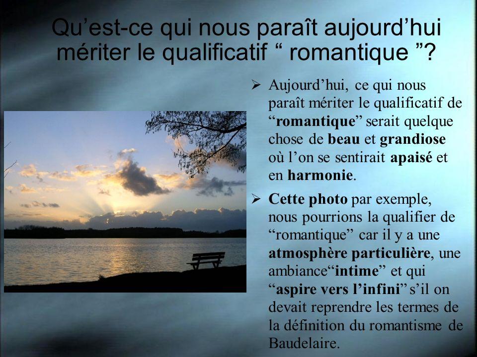 Quest-ce qui nous paraît aujourdhui mériter le qualificatif romantique ? Aujourdhui, ce qui nous paraît mériter le qualificatif de romantique serait q