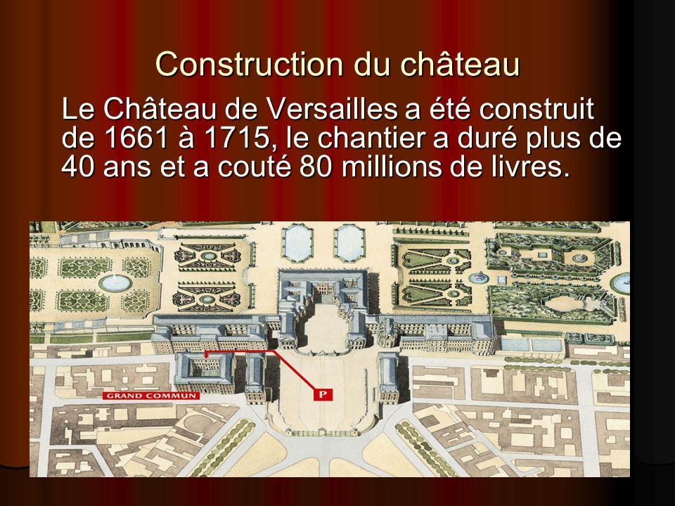Construction du château Le Château de Versailles a été construit de 1661 à 1715, le chantier a duré plus de 40 ans et a couté 80 millions de livres.