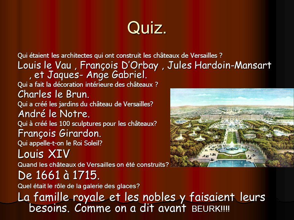Quiz. Qui étaient les architectes qui ont construit les châteaux de Versailles ? Louis le Vau, François DOrbay, Jules Hardoin-Mansart, et Jaques- Ange