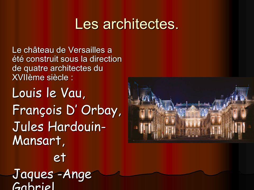 Les architectes. Le château de Versailles a été construit sous la direction de quatre architectes du XVIIème siècle : Louis le Vau, François D Orbay,