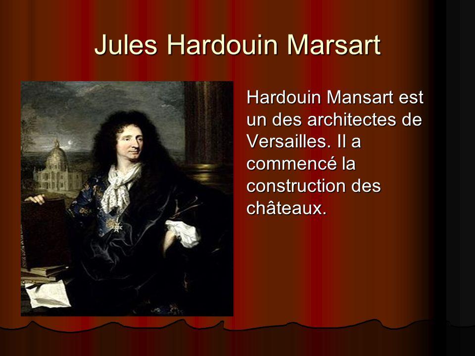 Jules Hardouin Marsart Hardouin Mansart est un des architectes de Versailles. Il a commencé la construction des châteaux.