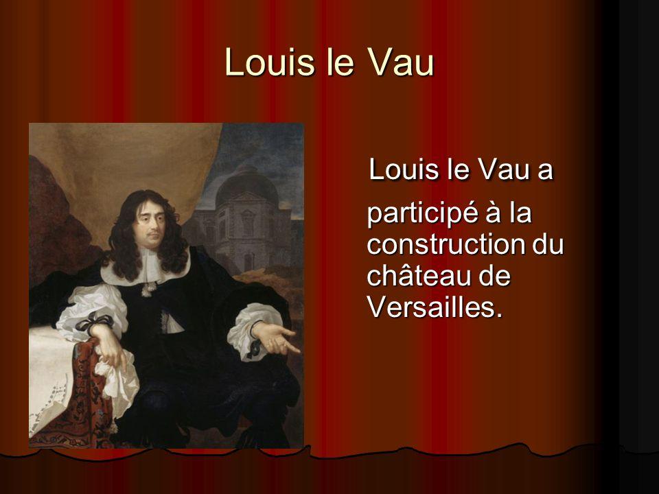 Louis le Vau L L L Louis le Vau a participé à la construction du château de Versailles.